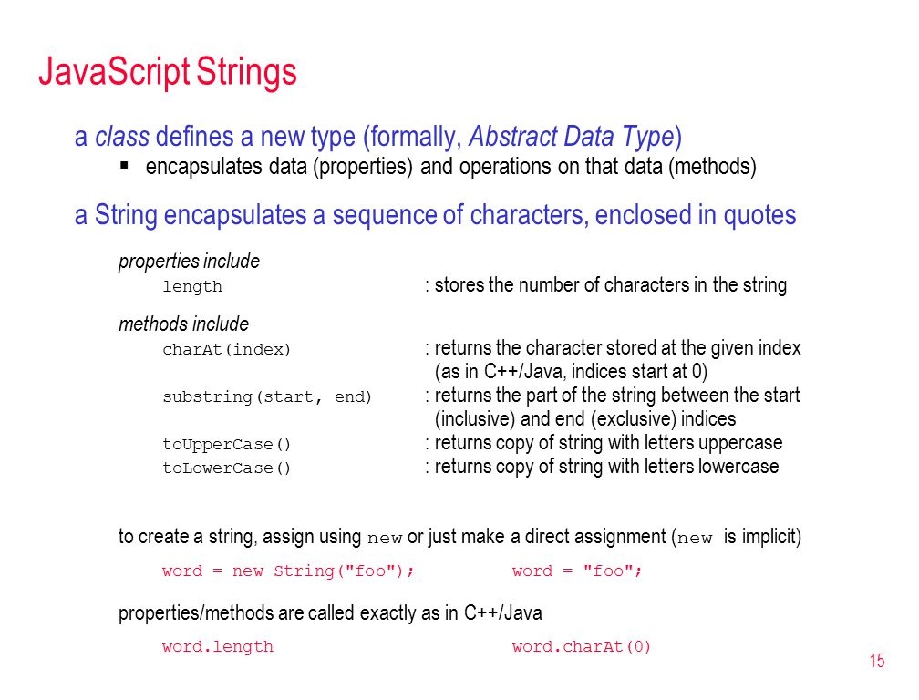 15 JavaScript Strings a class defines a new type (formally, Abstract Data Type )  encapsulates data (properties) and operations on that data (methods) a String encapsulates a sequence of characters, enclosed in quotes properties include length : stores the number of characters in the string methods include charAt(index) : returns the character stored at the given index (as in C++/Java, indices start at 0) substring(start, end) : returns the part of the string between the start (inclusive) and end (exclusive) indices toUpperCase() : returns copy of string with letters uppercase toLowerCase() : returns copy of string with letters lowercase to create a string, assign using new or just make a direct assignment ( new is implicit) word = new String( foo );word = foo ; properties/methods are called exactly as in C++/Java word.lengthword.charAt(0)