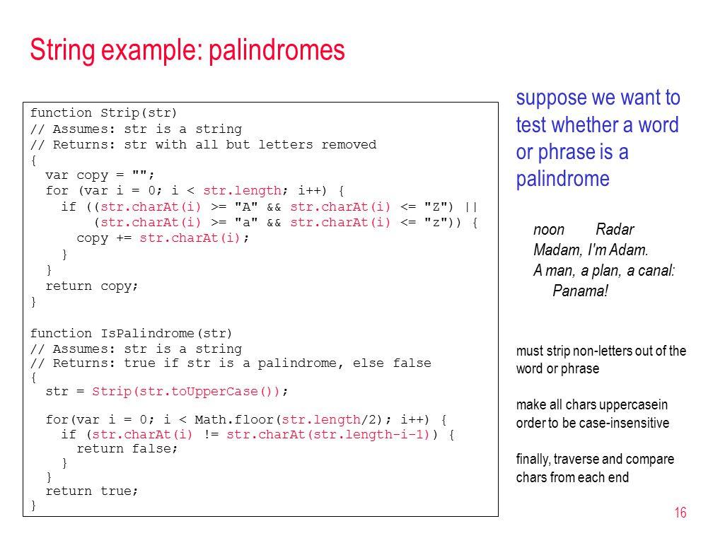 16 String example: palindromes function Strip(str) // Assumes: str is a string // Returns: str with all but letters removed { var copy = ; for (var i = 0; i < str.length; i++) { if ((str.charAt(i) >= A && str.charAt(i) <= Z )    (str.charAt(i) >= a && str.charAt(i) <= z )) { copy += str.charAt(i); } return copy; } function IsPalindrome(str) // Assumes: str is a string // Returns: true if str is a palindrome, else false { str = Strip(str.toUpperCase()); for(var i = 0; i < Math.floor(str.length/2); i++) { if (str.charAt(i) != str.charAt(str.length-i-1)) { return false; } return true; } suppose we want to test whether a word or phrase is a palindrome noon Radar Madam, I m Adam.