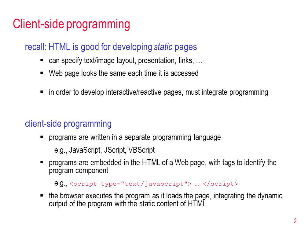 2 Client-side programming recall: HTML is good for developing static pages  can specify text/image layout, presentation, links, …  Web page looks the same each time it is accessed  in order to develop interactive/reactive pages, must integrate programming client-side programming  programs are written in a separate programming language e.g., JavaScript, JScript, VBScript  programs are embedded in the HTML of a Web page, with tags to identify the program component e.g., …  the browser executes the program as it loads the page, integrating the dynamic output of the program with the static content of HTML