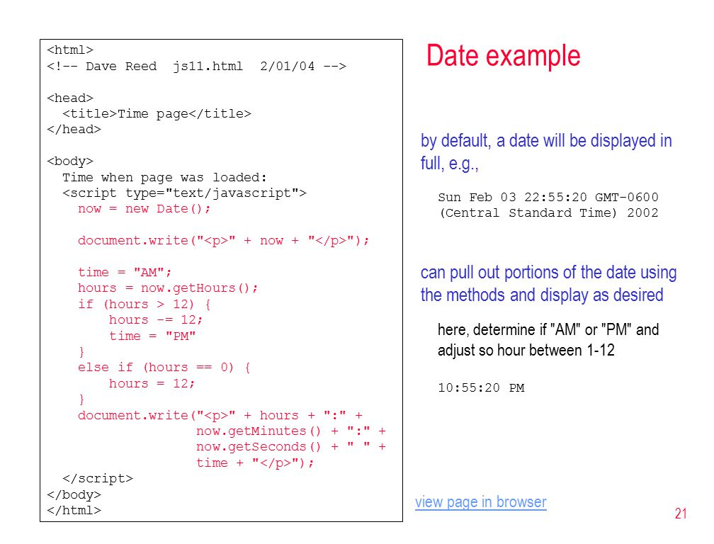 21 Date example Time page Time when page was loaded: now = new Date(); document.write( + now + ); time = AM ; hours = now.getHours(); if (hours > 12) { hours -= 12; time = PM } else if (hours == 0) { hours = 12; } document.write( + hours + : + now.getMinutes() + : + now.getSeconds() + + time + ); by default, a date will be displayed in full, e.g., Sun Feb 03 22:55:20 GMT-0600 (Central Standard Time) 2002 can pull out portions of the date using the methods and display as desired here, determine if AM or PM and adjust so hour between :55:20 PM view page in browser