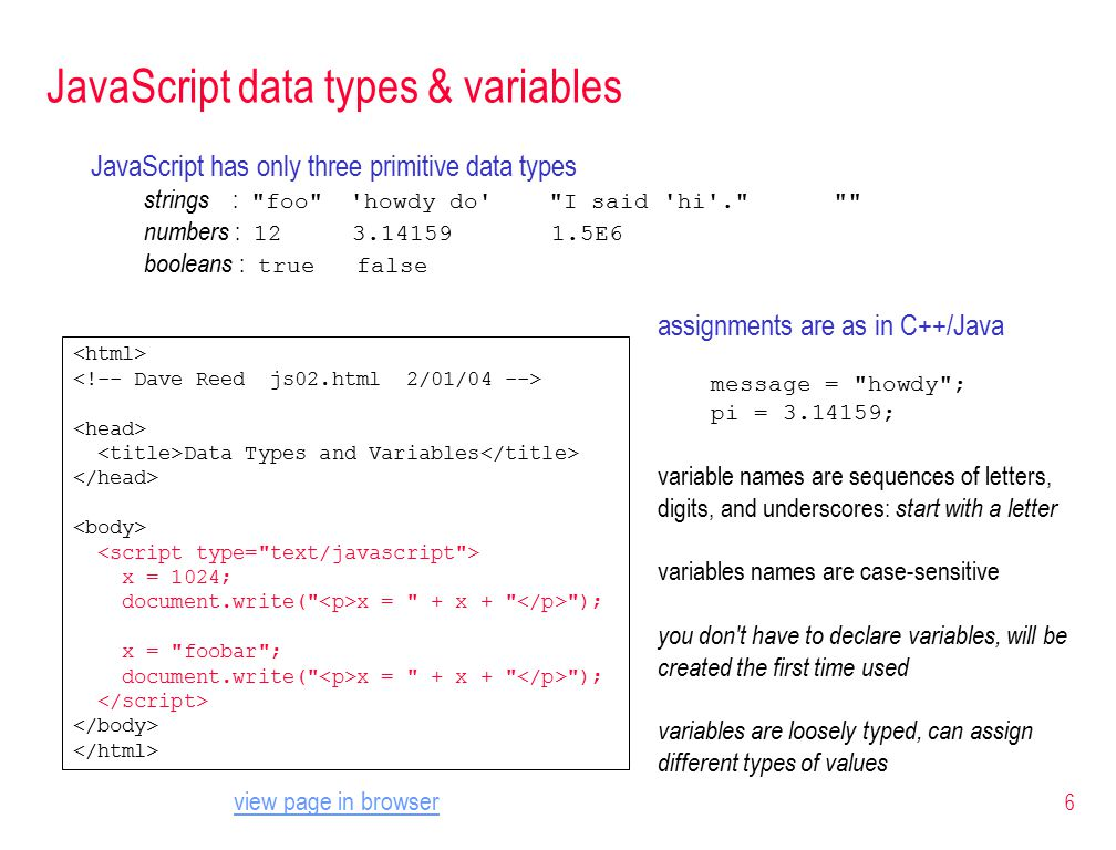 6 JavaScript data types & variables JavaScript has only three primitive data types strings : foo howdy do I said hi . numbers : E6 booleans : true false Data Types and Variables x = 1024; document.write( x = + x + ); x = foobar ; document.write( x = + x + ); assignments are as in C++/Java message = howdy ; pi = ; variable names are sequences of letters, digits, and underscores: start with a letter variables names are case-sensitive you don t have to declare variables, will be created the first time used variables are loosely typed, can assign different types of values view page in browser