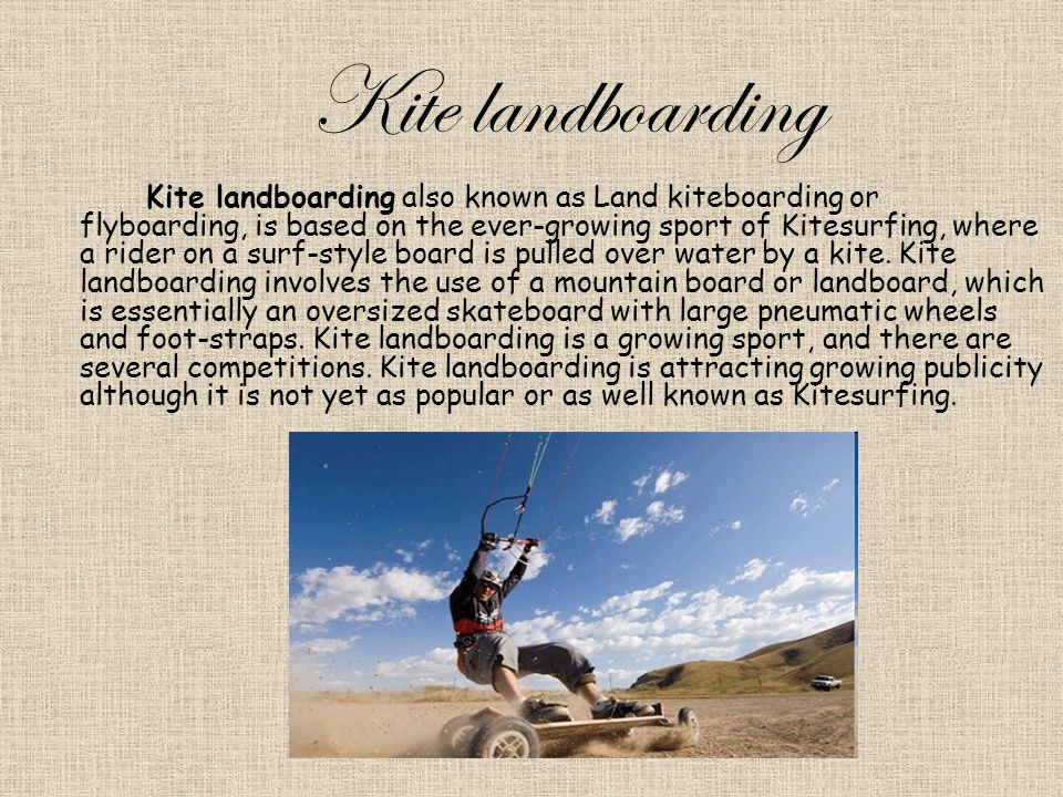 Kite landboarding Kite landboarding also known as Land kiteboarding or flyboarding, is based on the ever-growing sport of Kitesurfing, where a rider on a surf-style board is pulled over water by a kite.