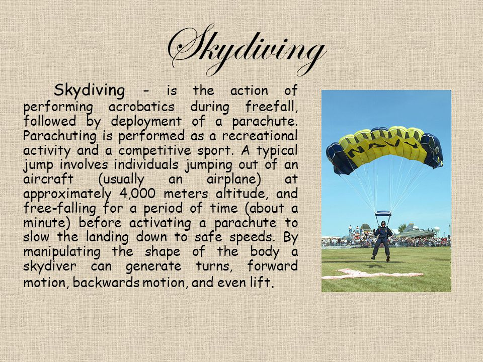 Skydiving Skydiving - is the action of performing acrobatics during freefall, followed by deployment of a parachute.