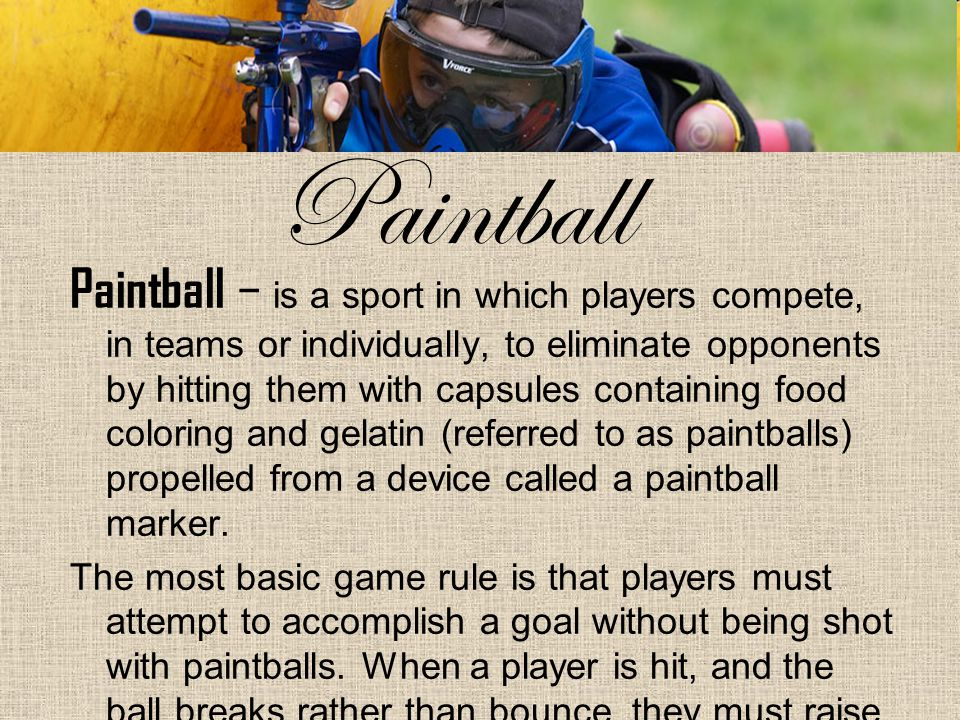 Paintball Paintball – is a sport in which players compete, in teams or individually, to eliminate opponents by hitting them with capsules containing food coloring and gelatin (referred to as paintballs) propelled from a device called a paintball marker.
