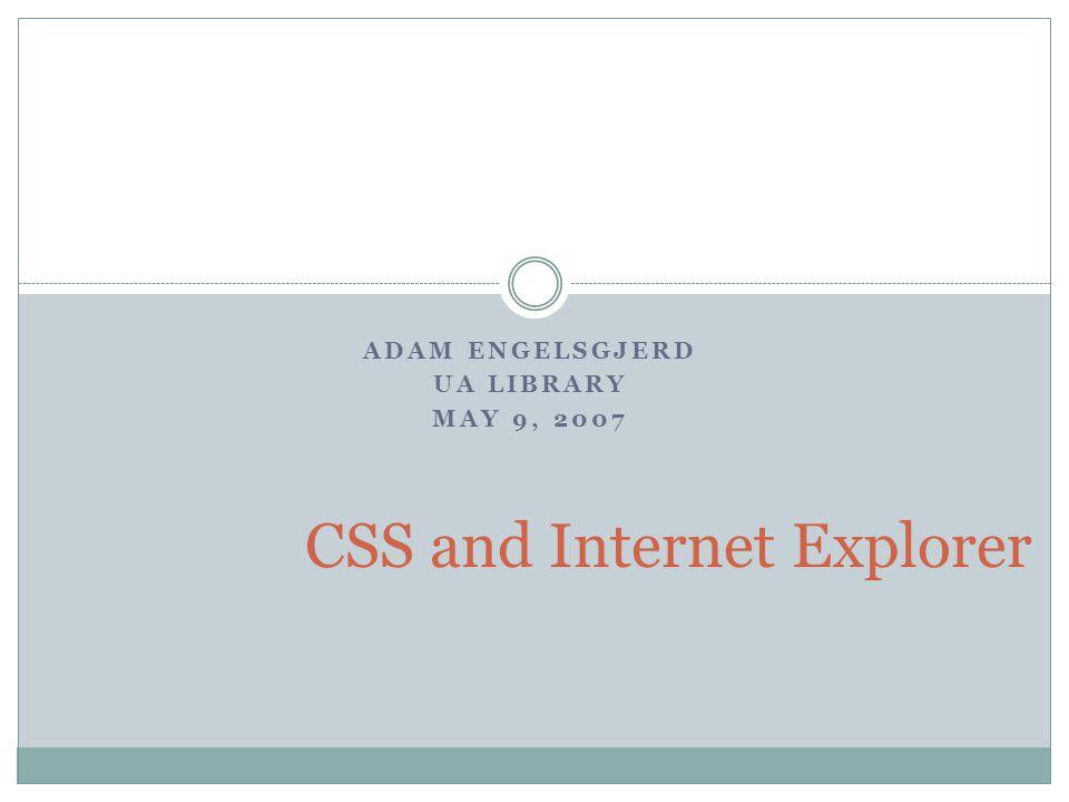 ADAM ENGELSGJERD UA LIBRARY MAY 9, 2007 CSS and Internet Explorer