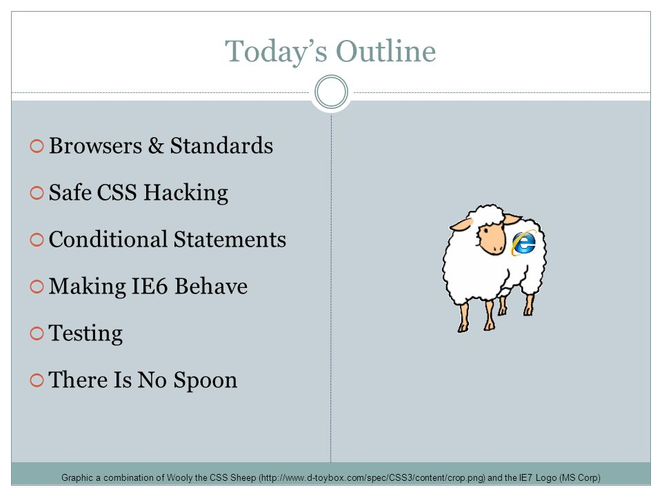 Today's Outline  Browsers & Standards  Safe CSS Hacking  Conditional Statements  Making IE6 Behave  Testing  There Is No Spoon Graphic a combination of Wooly the CSS Sheep (http://www.d-toybox.com/spec/CSS3/content/crop.png) and the IE7 Logo (MS Corp)