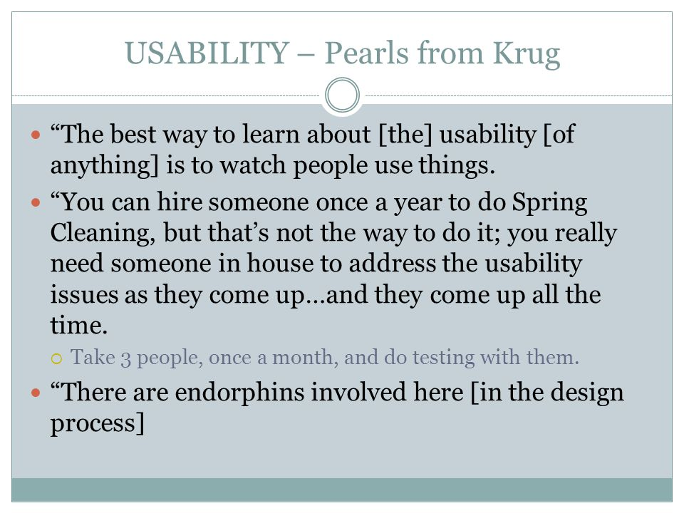 USABILITY – Pearls from Krug The best way to learn about [the] usability [of anything] is to watch people use things.