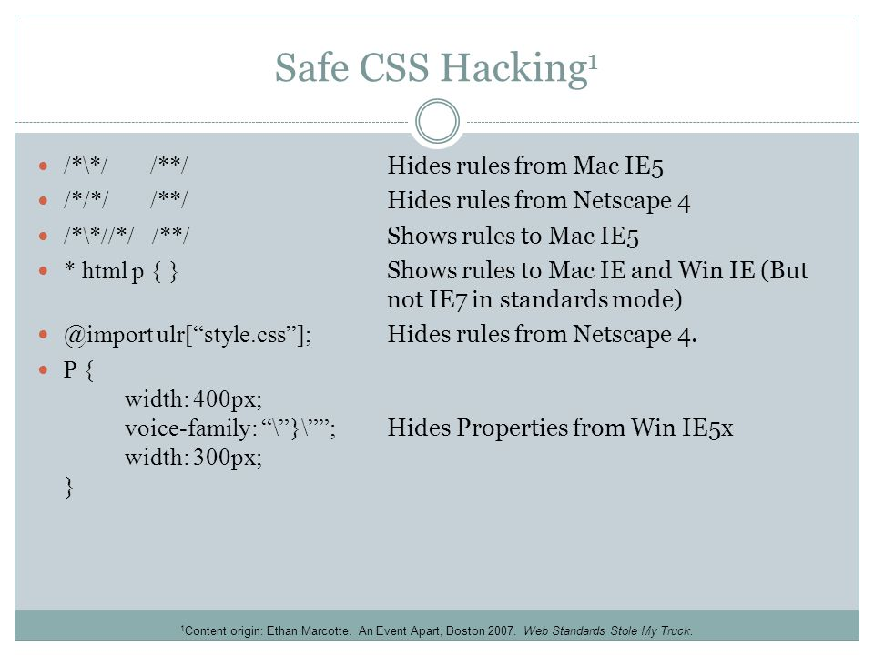 Safe CSS Hacking 1 /*\*/ /**/ Hides rules from Mac IE5 /*/*/ /**/ Hides rules from Netscape 4 /*\*//*/ /**/ Shows rules to Mac IE5 * html p { } Shows rules to Mac IE and Win IE (But not IE7 in standards mode) @import ulr[ style.css ]; Hides rules from Netscape 4.