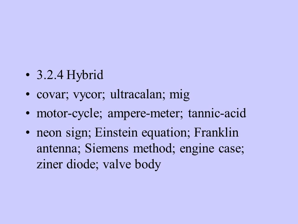 3.2.4 Hybrid covar; vycor; ultracalan; mig motor-cycle; ampere-meter; tannic-acid neon sign; Einstein equation; Franklin antenna; Siemens method; engine case; ziner diode; valve body