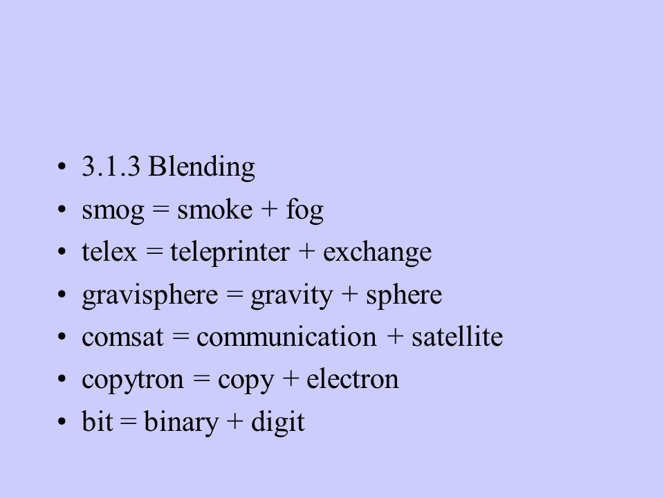 3.1.3 Blending smog = smoke + fog telex = teleprinter + exchange gravisphere = gravity + sphere comsat = communication + satellite copytron = copy + electron bit = binary + digit