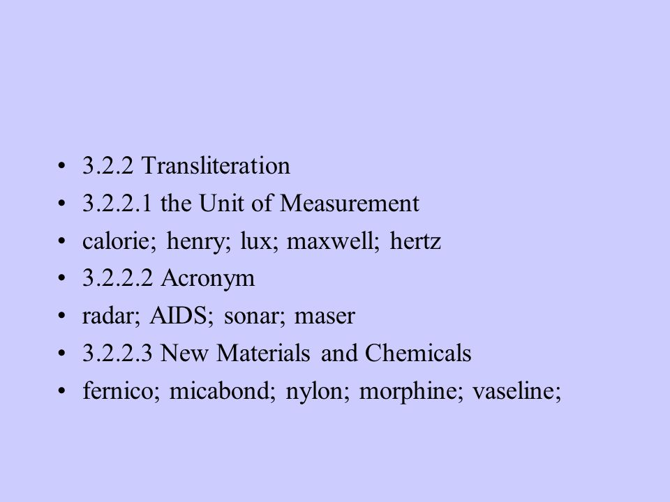 3.2.2 Transliteration 3.2.2.1 the Unit of Measurement calorie; henry; lux; maxwell; hertz 3.2.2.2 Acronym radar; AIDS; sonar; maser 3.2.2.3 New Materials and Chemicals fernico; micabond; nylon; morphine; vaseline;