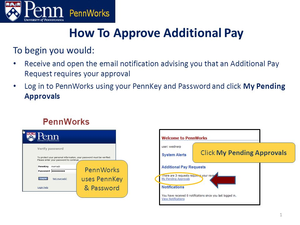 How To Approve Additional Pay 1 To begin you would: Receive and open the email notification advising you that an Additional Pay Request requires your approval Log in to PennWorks using your PennKey and Password and click My Pending Approvals PennWorks PennWorks uses PennKey & Password Click My Pending Approvals
