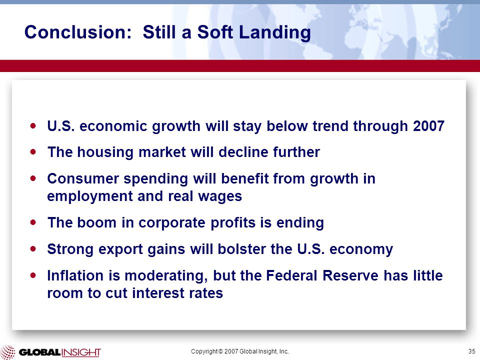 Copyright © 2007 Global Insight, Inc.35 Conclusion: Still a Soft Landing U.S. economic growth will stay below trend through 2007 The housing market wi