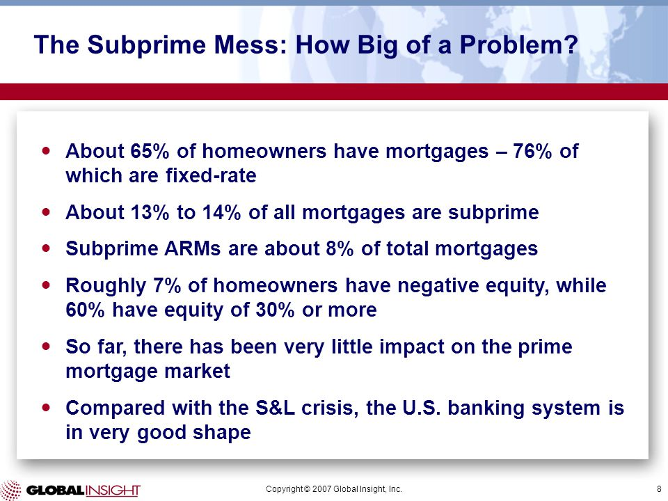 Copyright © 2007 Global Insight, Inc.8 The Subprime Mess: How Big of a Problem? About 65% of homeowners have mortgages – 76% of which are fixed-rate A