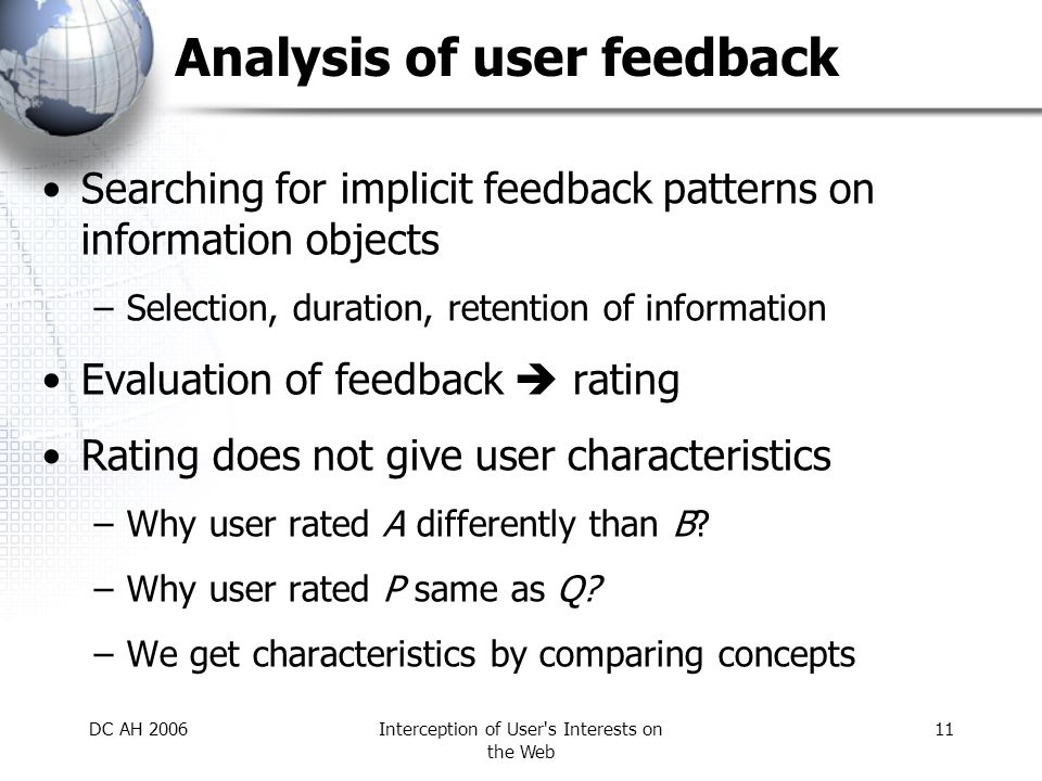 DC AH 2006Interception of User s Interests on the Web 11 Analysis of user feedback Searching for implicit feedback patterns on information objects –Selection, duration, retention of information Evaluation of feedback  rating Rating does not give user characteristics –Why user rated A differently than B.