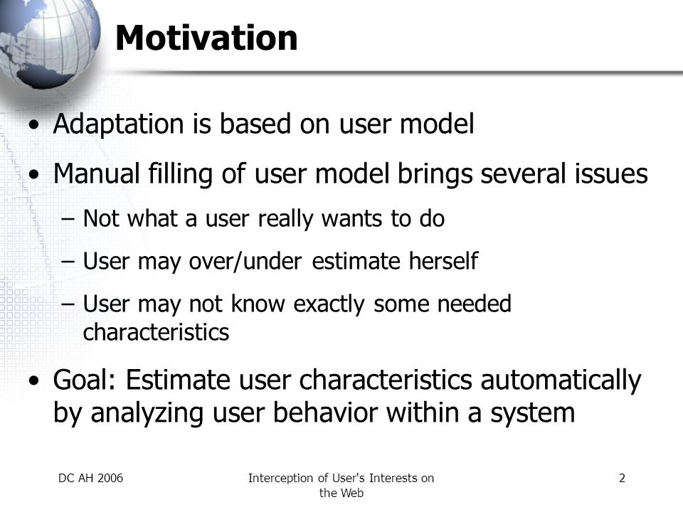 DC AH 2006Interception of User s Interests on the Web 2 Motivation Adaptation is based on user model Manual filling of user model brings several issues –Not what a user really wants to do –User may over/under estimate herself –User may not know exactly some needed characteristics Goal: Estimate user characteristics automatically by analyzing user behavior within a system