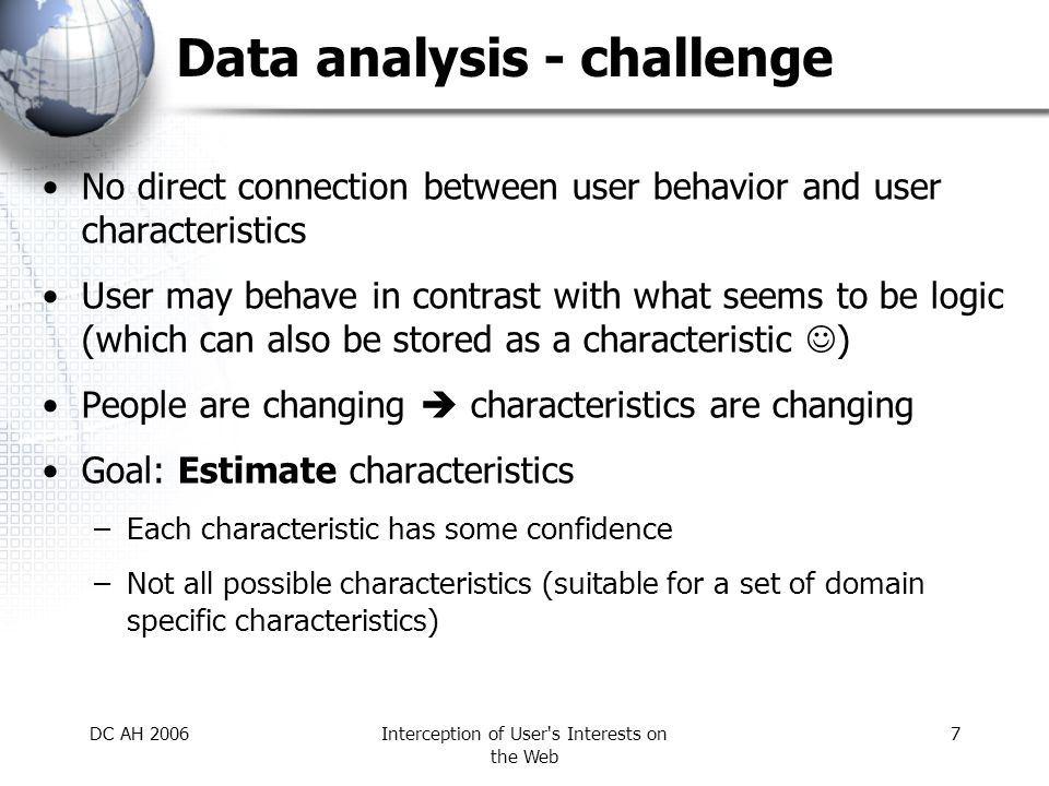 DC AH 2006Interception of User s Interests on the Web 8 Data analysis - approaches Analysis of navigation –What path did user choose to reach desired information.