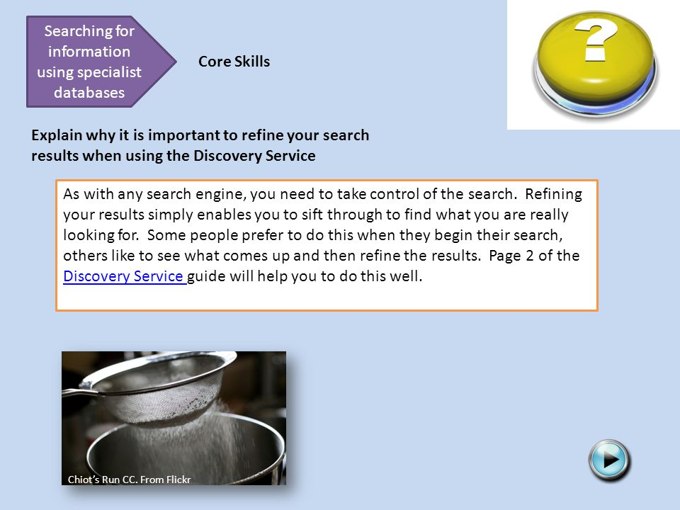 Searching for information using specialist databases Core Skills Explain why it is important to refine your search results when using the Discovery Service Chiot's Run CC.