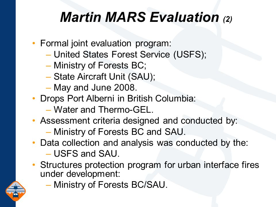 Martin MARS Evaluation (2) Formal joint evaluation program: – United States Forest Service (USFS); – Ministry of Forests BC; – State Aircraft Unit (SAU); – May and June 2008.