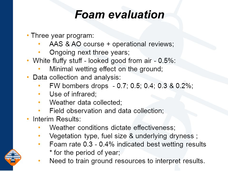 Foam evaluation Three year program: AAS & AO course + operational reviews; Ongoing next three years; White fluffy stuff - looked good from air - 0.5%: Minimal wetting effect on the ground; Data collection and analysis: FW bombers drops - 0.7; 0.5; 0.4; 0.3 & 0.2%; Use of infrared; Weather data collected; Field observation and data collection; Interim Results: Weather conditions dictate effectiveness; Vegetation type, fuel size & underlying dryness ; Foam rate 0.3 - 0.4% indicated best wetting results * for the period of year; Need to train ground resources to interpret results.
