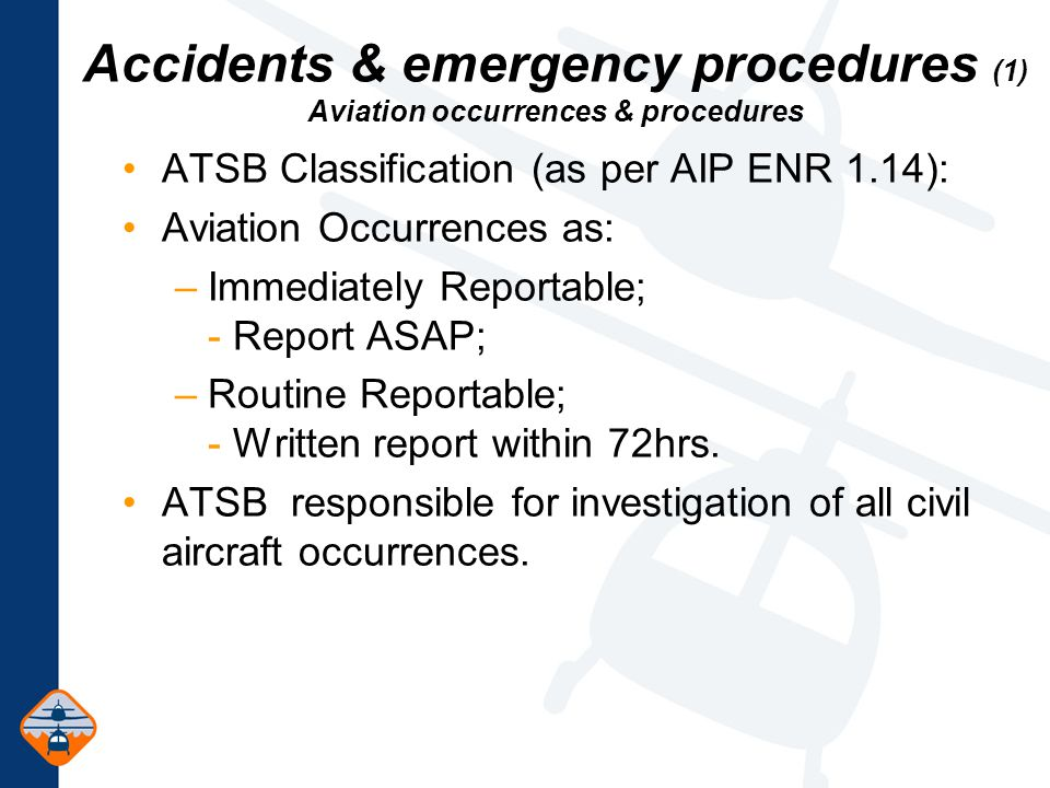 Accidents & emergency procedures (1) Aviation occurrences & procedures ATSB Classification (as per AIP ENR 1.14): Aviation Occurrences as: –Immediately Reportable; - Report ASAP; –Routine Reportable; - Written report within 72hrs.