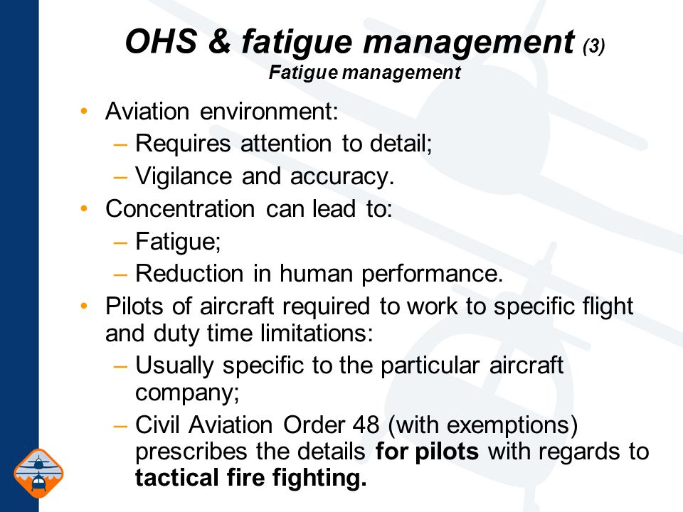 OHS & fatigue management (3) Fatigue management Aviation environment: –Requires attention to detail; –Vigilance and accuracy.