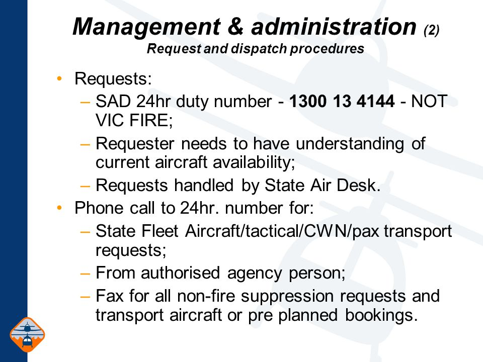 Requests: –SAD 24hr duty number - 1300 13 4144 - NOT VIC FIRE; –Requester needs to have understanding of current aircraft availability; –Requests handled by State Air Desk.
