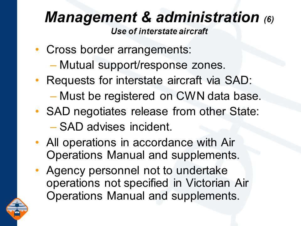 Management & administration (6) Use of interstate aircraft Cross border arrangements: –Mutual support/response zones.
