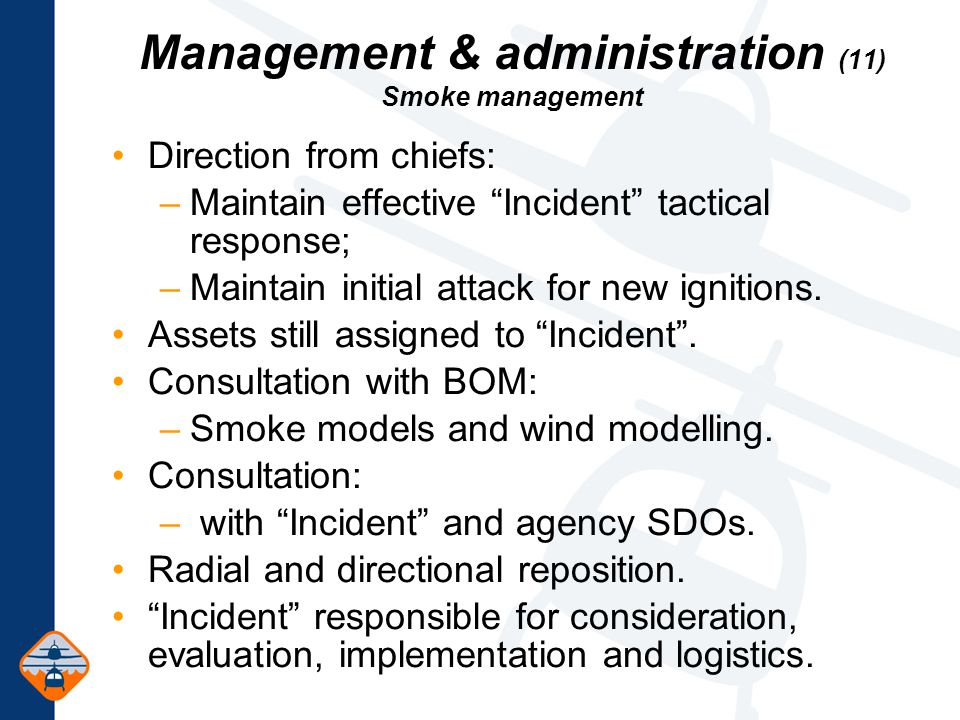 Management & administration (11) Smoke management Direction from chiefs: –Maintain effective Incident tactical response; –Maintain initial attack for new ignitions.