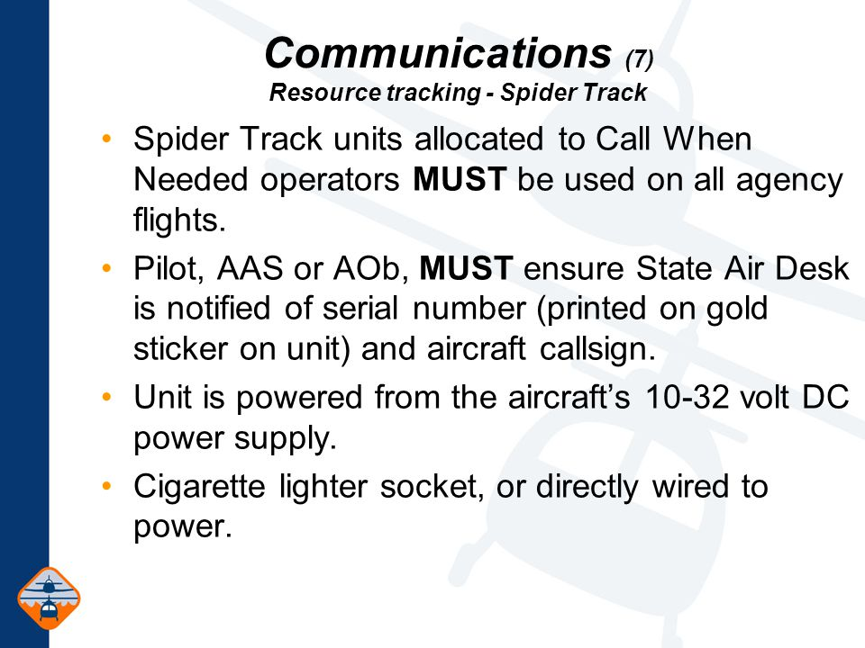 Communications (7) Resource tracking - Spider Track Spider Track units allocated to Call When Needed operators MUST be used on all agency flights.