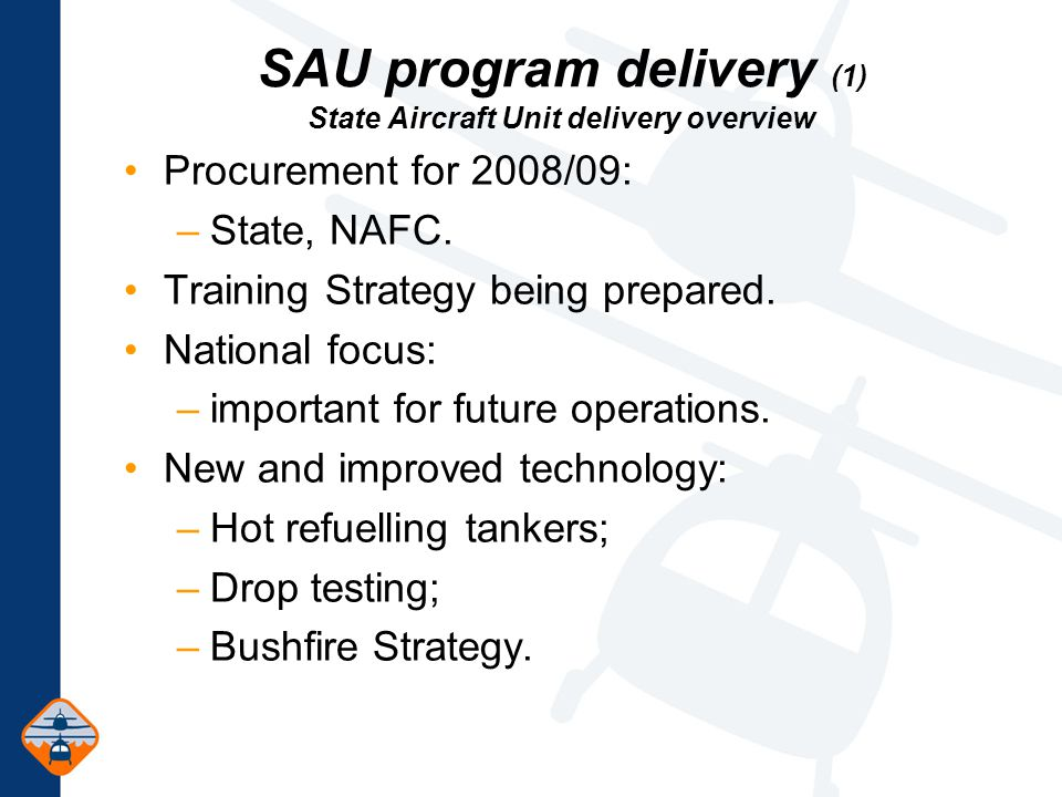 SAU program delivery (1) State Aircraft Unit delivery overview Procurement for 2008/09: –State, NAFC.