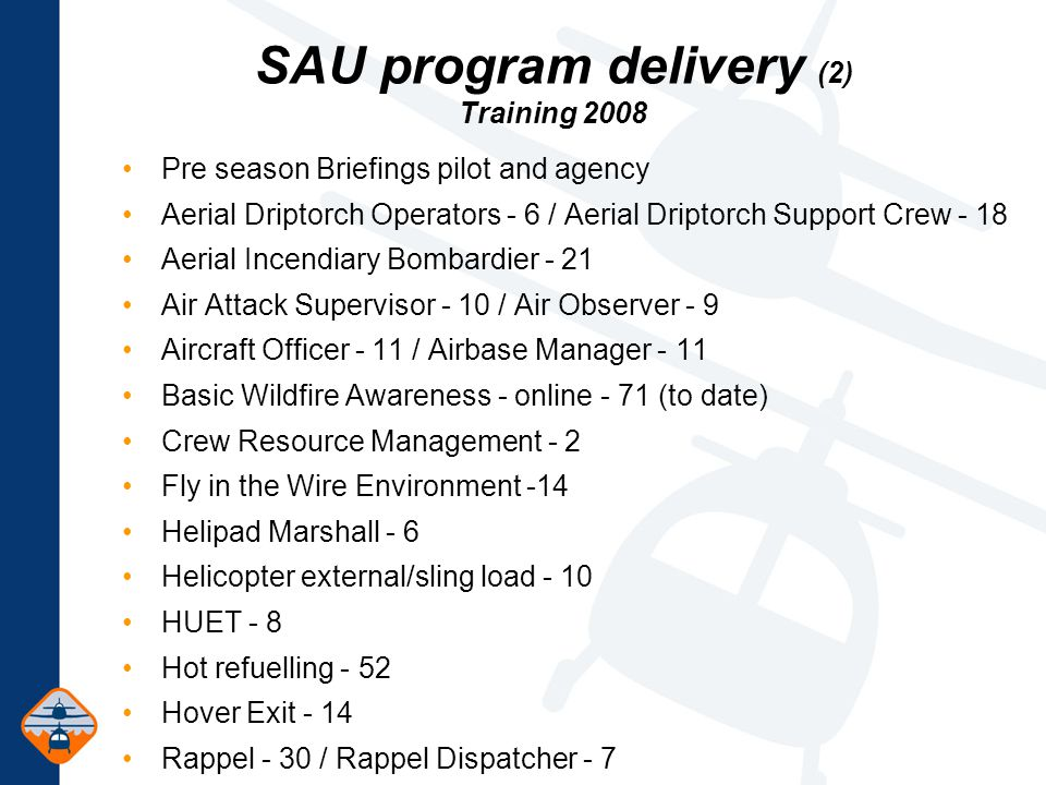 SAU program delivery (2) Training 2008 Pre season Briefings pilot and agency Aerial Driptorch Operators - 6 / Aerial Driptorch Support Crew - 18 Aerial Incendiary Bombardier - 21 Air Attack Supervisor - 10 / Air Observer - 9 Aircraft Officer - 11 / Airbase Manager - 11 Basic Wildfire Awareness - online - 71 (to date) Crew Resource Management - 2 Fly in the Wire Environment -14 Helipad Marshall - 6 Helicopter external/sling load - 10 HUET - 8 Hot refuelling - 52 Hover Exit - 14 Rappel - 30 / Rappel Dispatcher - 7