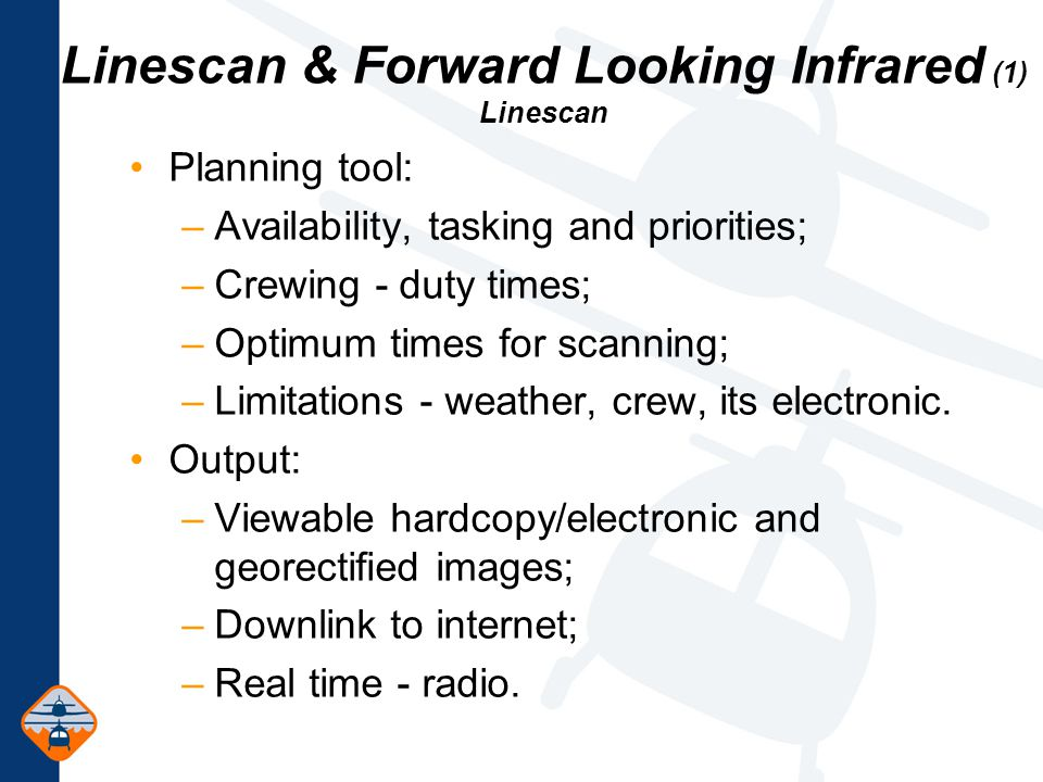 Linescan & Forward Looking Infrared (1) Linescan Planning tool: –Availability, tasking and priorities; –Crewing - duty times; –Optimum times for scanning; –Limitations - weather, crew, its electronic.