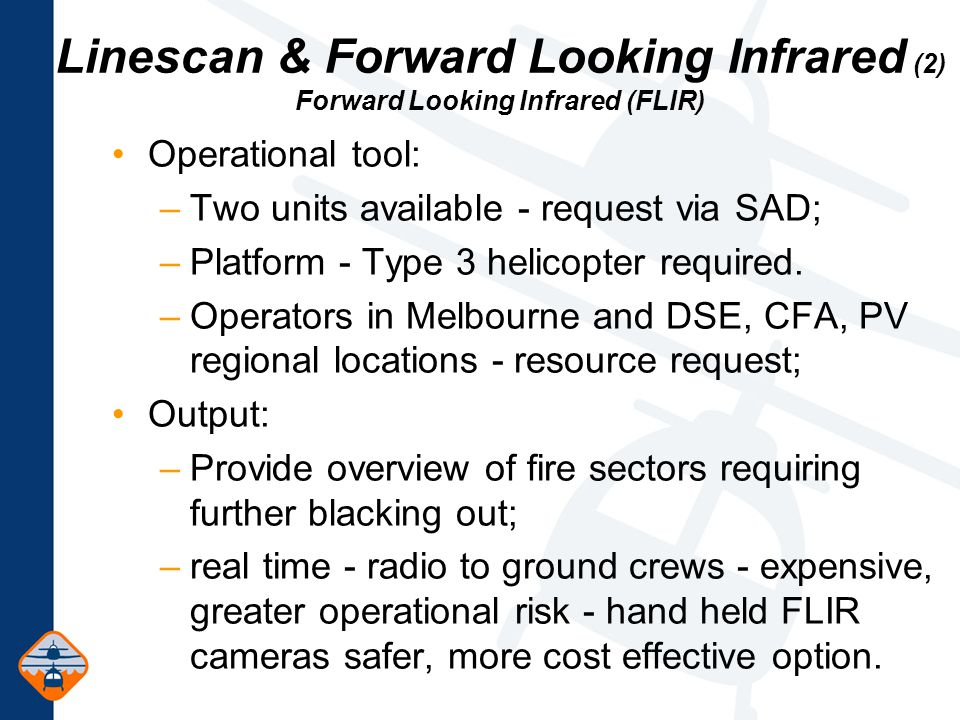 Linescan & Forward Looking Infrared (2) Forward Looking Infrared (FLIR) Operational tool: –Two units available - request via SAD; –Platform - Type 3 helicopter required.
