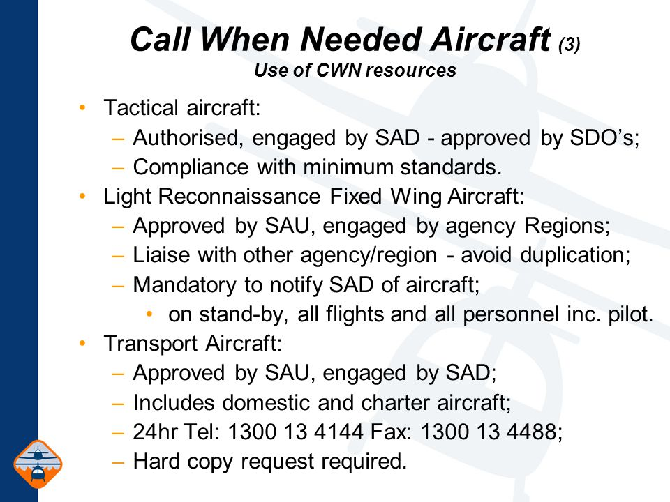 Call When Needed Aircraft (3) Use of CWN resources Tactical aircraft: –Authorised, engaged by SAD - approved by SDO's; –Compliance with minimum standards.