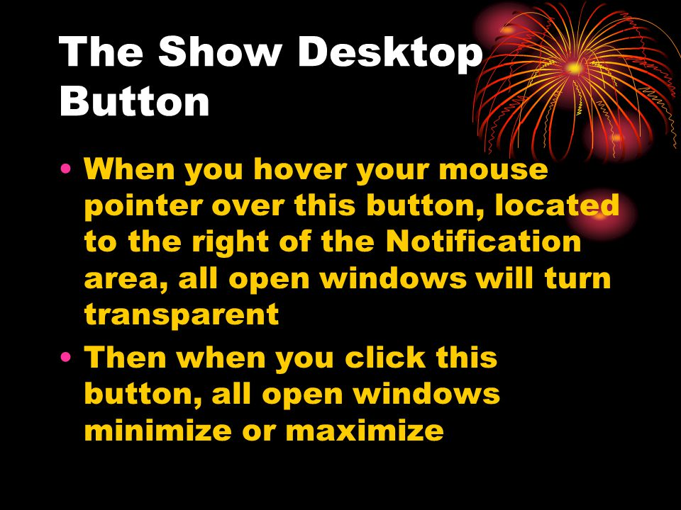 The Show Desktop Button When you hover your mouse pointer over this button, located to the right of the Notification area, all open windows will turn transparent Then when you click this button, all open windows minimize or maximize