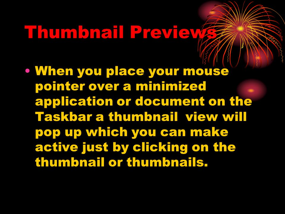Thumbnail Previews When you place your mouse pointer over a minimized application or document on the Taskbar a thumbnail view will pop up which you can make active just by clicking on the thumbnail or thumbnails.