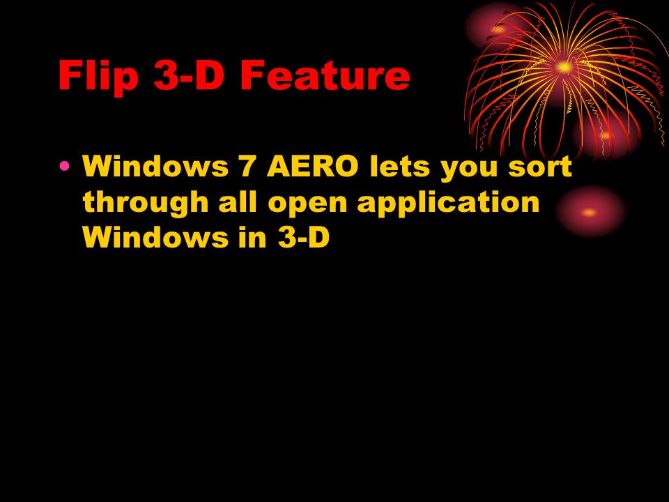 Flip 3-D Feature Windows 7 AERO lets you sort through all open application Windows in 3-D
