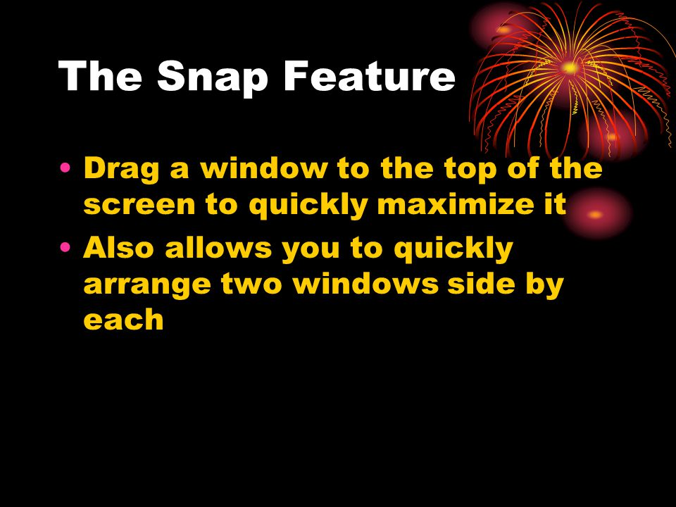 The Snap Feature Drag a window to the top of the screen to quickly maximize it Also allows you to quickly arrange two windows side by each