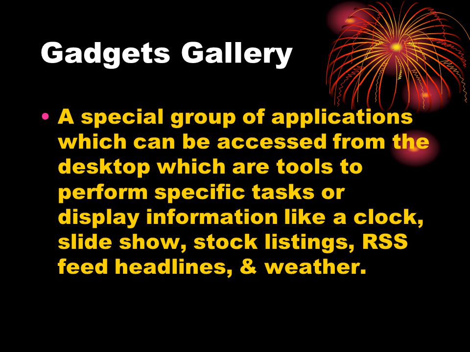 Gadgets Gallery A special group of applications which can be accessed from the desktop which are tools to perform specific tasks or display information like a clock, slide show, stock listings, RSS feed headlines, & weather.