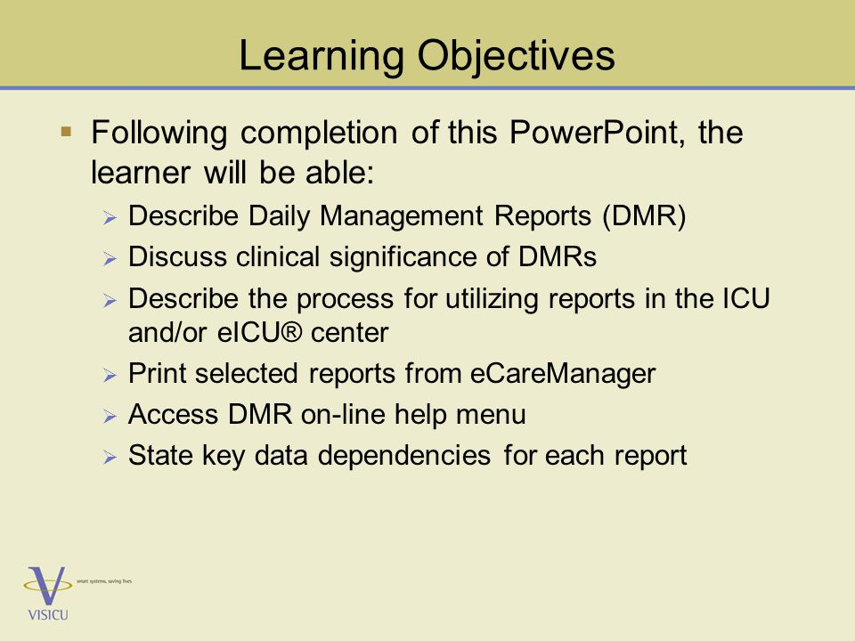 Learning Objectives  Following completion of this PowerPoint, the learner will be able:  Describe Daily Management Reports (DMR)  Discuss clinical significance of DMRs  Describe the process for utilizing reports in the ICU and/or eICU® center  Print selected reports from eCareManager  Access DMR on-line help menu  State key data dependencies for each report