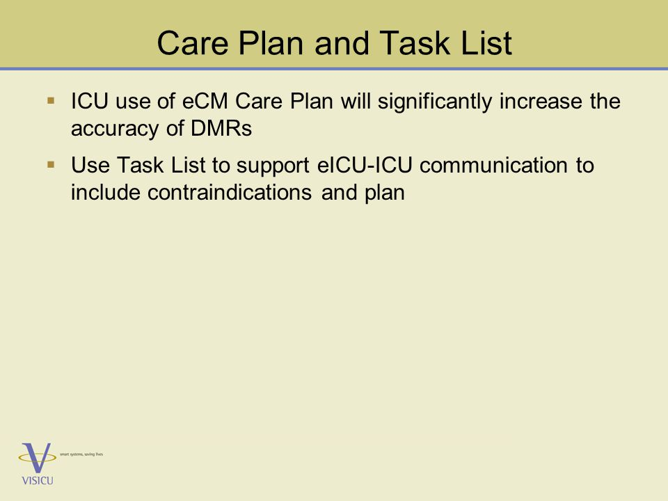 Care Plan and Task List  ICU use of eCM Care Plan will significantly increase the accuracy of DMRs  Use Task List to support eICU-ICU communication to include contraindications and plan