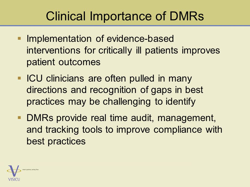 Clinical Importance of DMRs  Implementation of evidence-based interventions for critically ill patients improves patient outcomes  ICU clinicians are often pulled in many directions and recognition of gaps in best practices may be challenging to identify  DMRs provide real time audit, management, and tracking tools to improve compliance with best practices