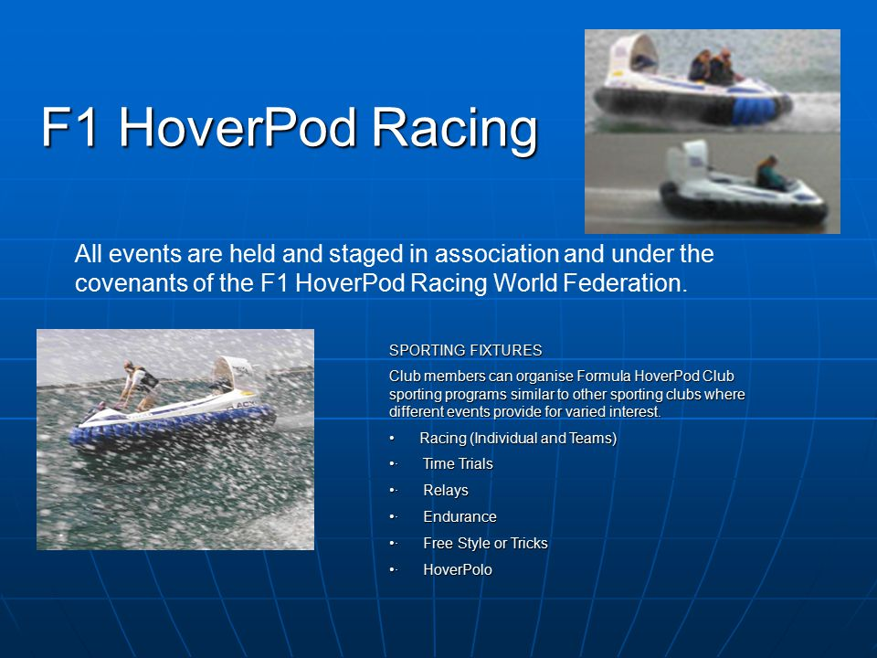 F1 HoverPod Racing Club HoverPod can be used on land and water, but not the public highway and the Formula HoverPod Club is just that – a club, members join the club run by you as the exclusive manager and owner of the HoverPod.