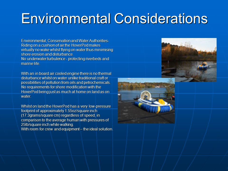 Environmental Considerations Environmental, Conservation and Water Authorities- Riding on a cushion of air the HoverPod makes virtually no wake whilst flying on water thus minimising shore erosion and disturbance.