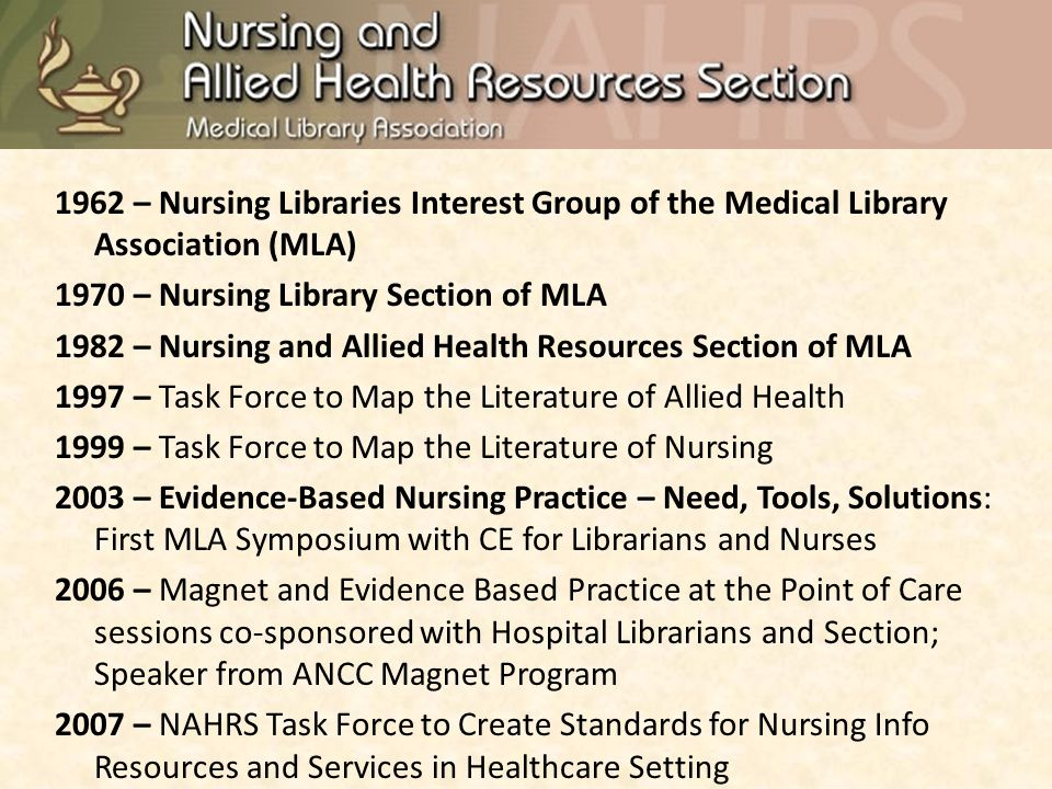 1962 – Nursing Libraries Interest Group of the Medical Library Association (MLA) 1970 – Nursing Library Section of MLA 1982 – Nursing and Allied Health Resources Section of MLA 1997 – Task Force to Map the Literature of Allied Health 1999 – Task Force to Map the Literature of Nursing 2003 – Evidence-Based Nursing Practice – Need, Tools, Solutions: First MLA Symposium with CE for Librarians and Nurses 2006 – Magnet and Evidence Based Practice at the Point of Care sessions co-sponsored with Hospital Librarians and Section; Speaker from ANCC Magnet Program 2007 – NAHRS Task Force to Create Standards for Nursing Info Resources and Services in Healthcare Setting