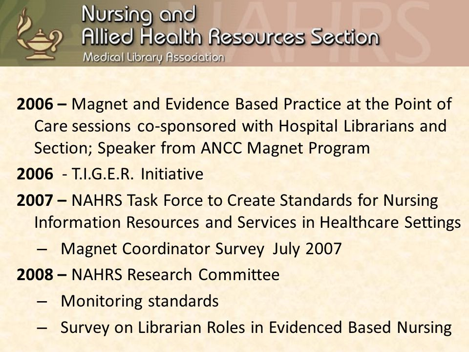 2006 – Magnet and Evidence Based Practice at the Point of Care sessions co-sponsored with Hospital Librarians and Section; Speaker from ANCC Magnet Program 2006 - T.I.G.E.R.