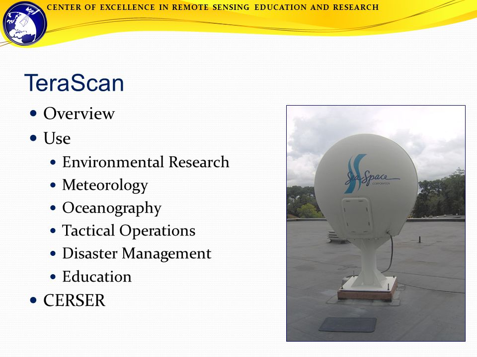 CENTER OF EXCELLENCE IN REMOTE SENSING EDUCATION AND RESEARCH TeraScan Overview Use Environmental Research Meteorology Oceanography Tactical Operations Disaster Management Education CERSER