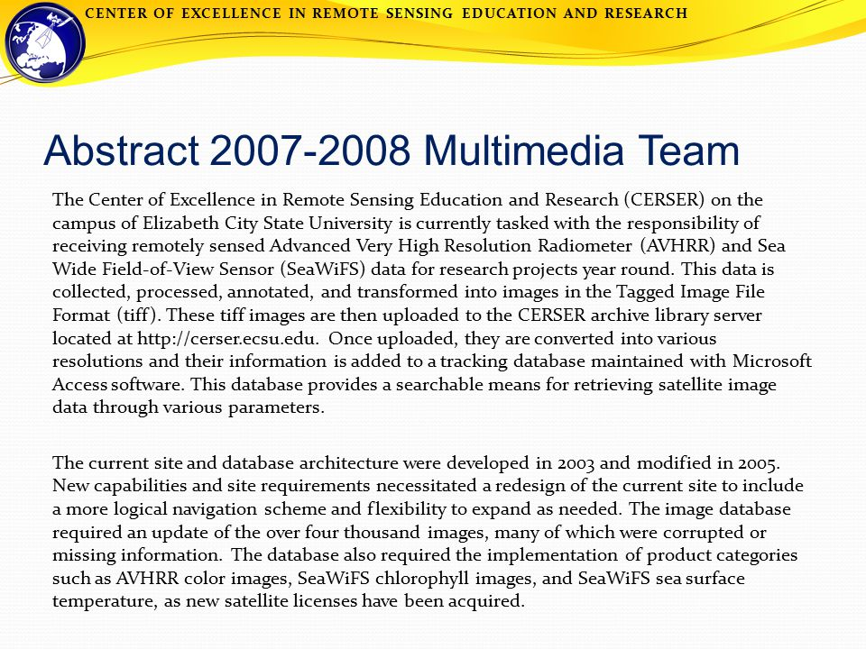 CENTER OF EXCELLENCE IN REMOTE SENSING EDUCATION AND RESEARCH Abstract 2007-2008 Multimedia Team The Center of Excellence in Remote Sensing Education and Research (CERSER) on the campus of Elizabeth City State University is currently tasked with the responsibility of receiving remotely sensed Advanced Very High Resolution Radiometer (AVHRR) and Sea Wide Field-of-View Sensor (SeaWiFS) data for research projects year round.