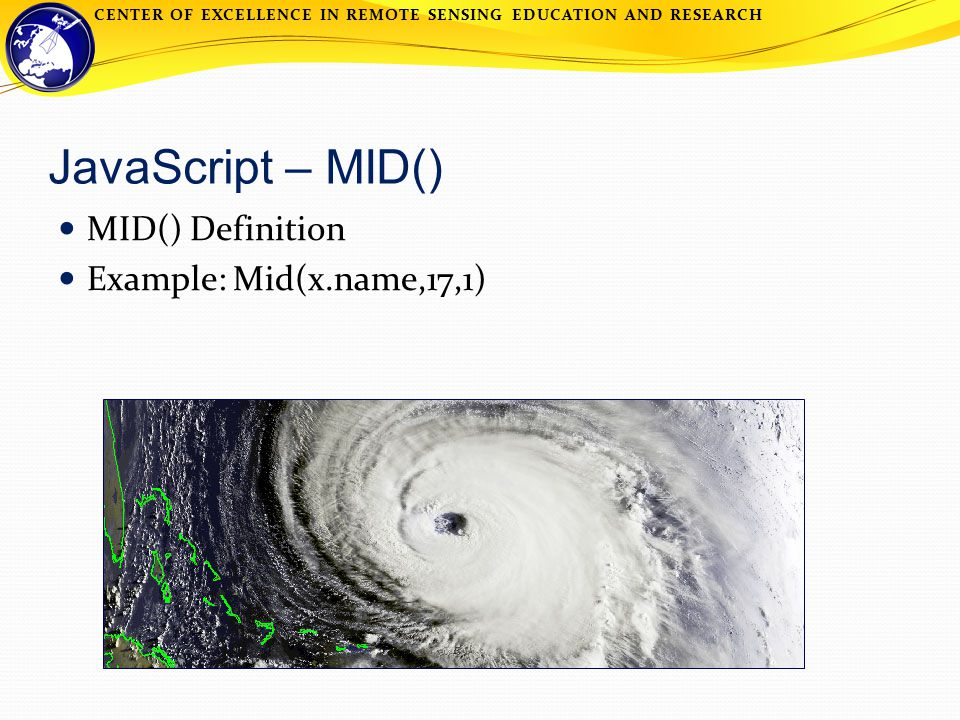 CENTER OF EXCELLENCE IN REMOTE SENSING EDUCATION AND RESEARCH JavaScript – MID() MID() Definition Example: Mid(x.name,17,1)